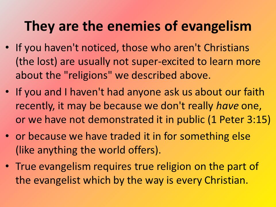 They are the enemies of evangelism If you haven t noticed, those who aren t Christians (the lost) are usually not super-excited to learn more about the religions we described above.