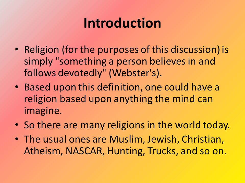 Introduction Religion (for the purposes of this discussion) is simply something a person believes in and follows devotedly (Webster s).