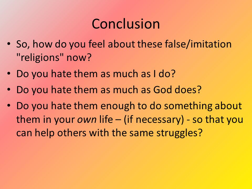 Conclusion So, how do you feel about these false/imitation religions now.