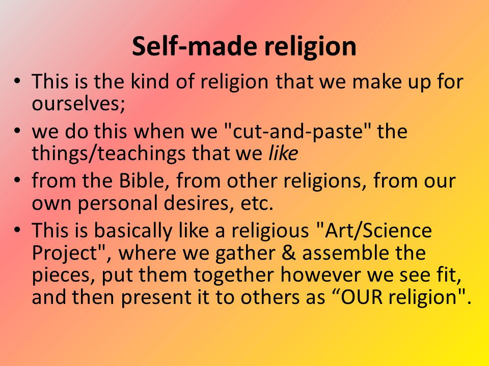 Self-made religion This is the kind of religion that we make up for ourselves; we do this when we cut-and-paste the things/teachings that we like from the Bible, from other religions, from our own personal desires, etc.