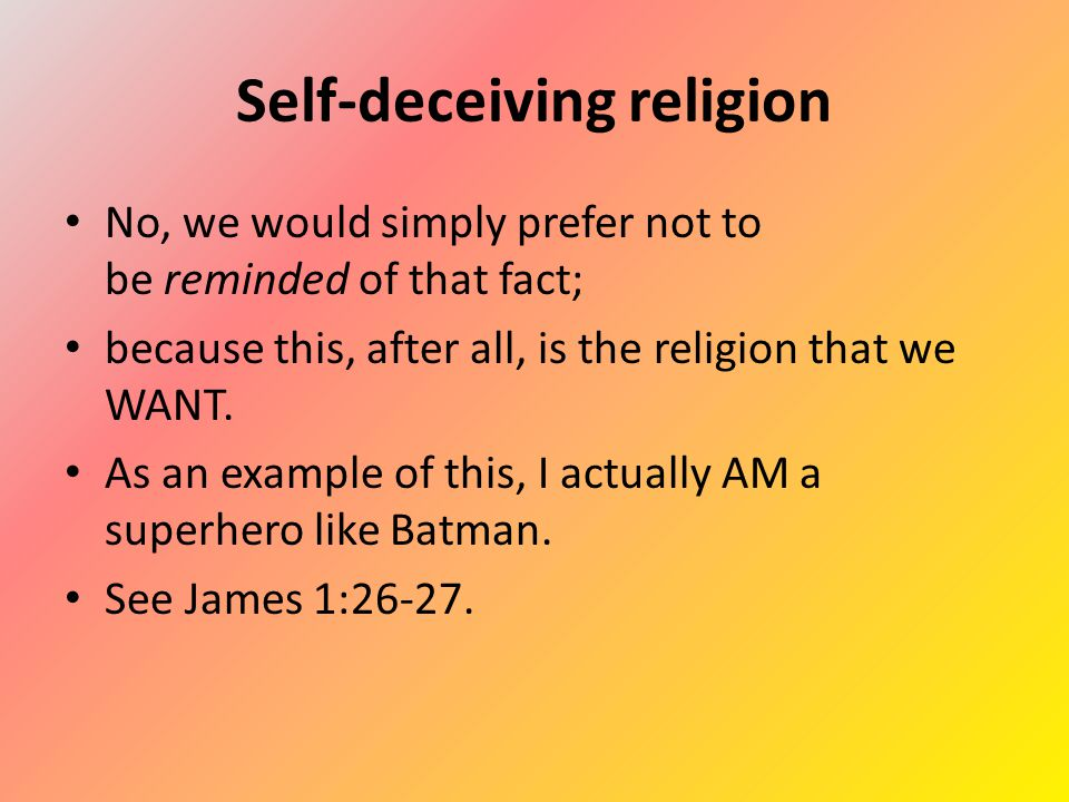 Self-deceiving religion No, we would simply prefer not to be reminded of that fact; because this, after all, is the religion that we WANT.