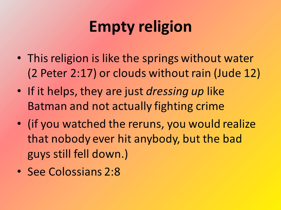 Empty religion This religion is like the springs without water (2 Peter 2:17) or clouds without rain (Jude 12) If it helps, they are just dressing up like Batman and not actually fighting crime (if you watched the reruns, you would realize that nobody ever hit anybody, but the bad guys still fell down.) See Colossians 2:8