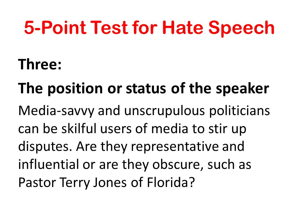 5-Point Test for Hate Speech Three: The position or status of the speaker Media-savvy and unscrupulous politicians can be skilful users of media to stir up disputes.