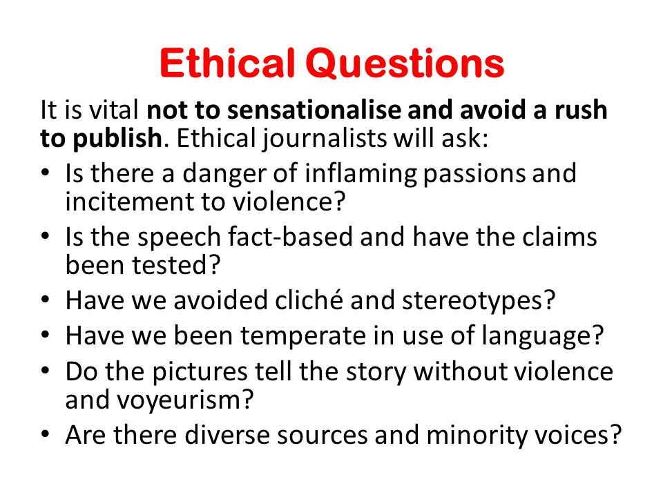 Ethical Questions It is vital not to sensationalise and avoid a rush to publish.