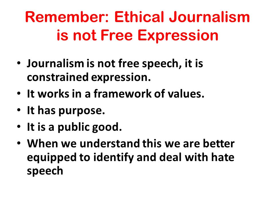 Remember: Ethical Journalism is not Free Expression Journalism is not free speech, it is constrained expression.