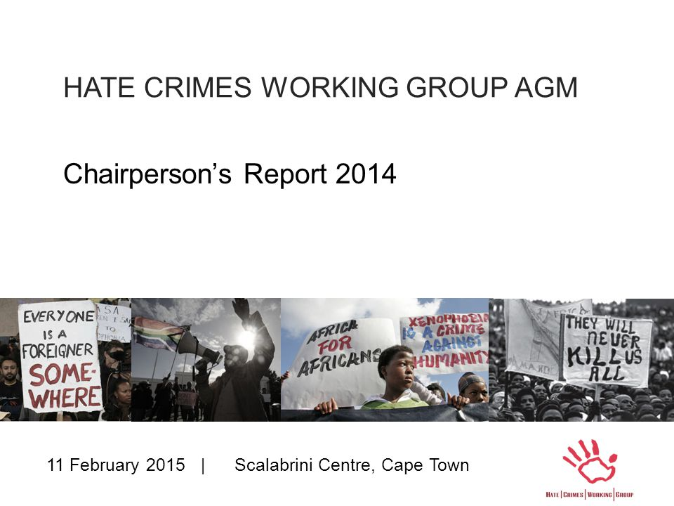 HATE CRIMES WORKING GROUP AGM Chairperson's Report 2014 11 February 2015 | Scalabrini Centre, Cape Town