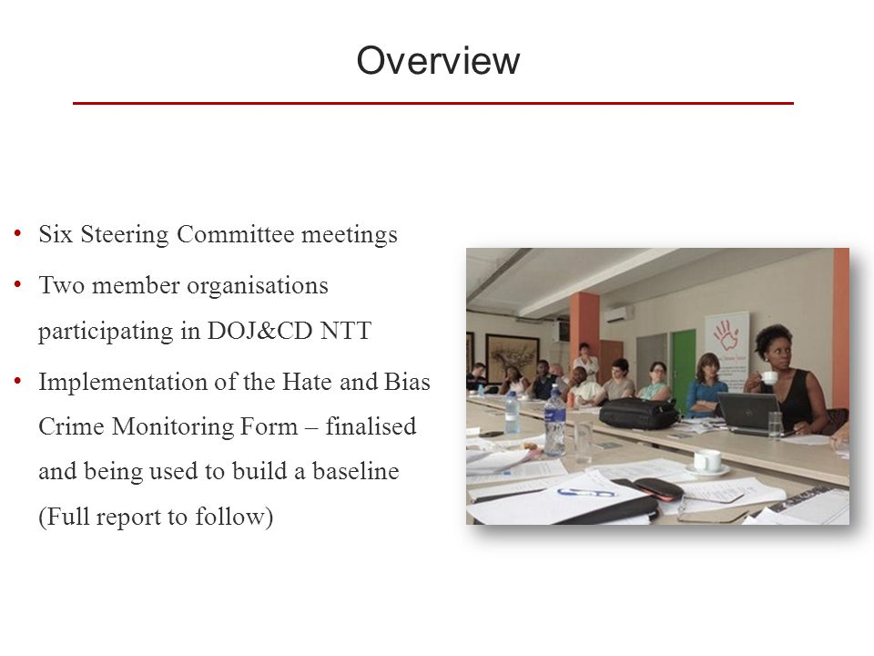 Overview Six Steering Committee meetings Two member organisations participating in DOJ&CD NTT Implementation of the Hate and Bias Crime Monitoring Form – finalised and being used to build a baseline (Full report to follow)
