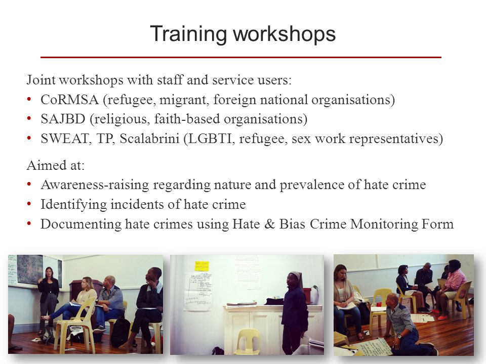 Training workshops Joint workshops with staff and service users: CoRMSA (refugee, migrant, foreign national organisations) SAJBD (religious, faith-based organisations) SWEAT, TP, Scalabrini (LGBTI, refugee, sex work representatives) Aimed at: Awareness-raising regarding nature and prevalence of hate crime Identifying incidents of hate crime Documenting hate crimes using Hate & Bias Crime Monitoring Form