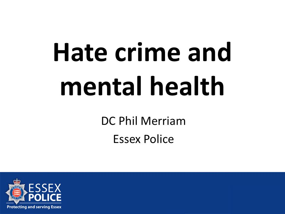 Hate crime and mental health DC Phil Merriam Essex Police