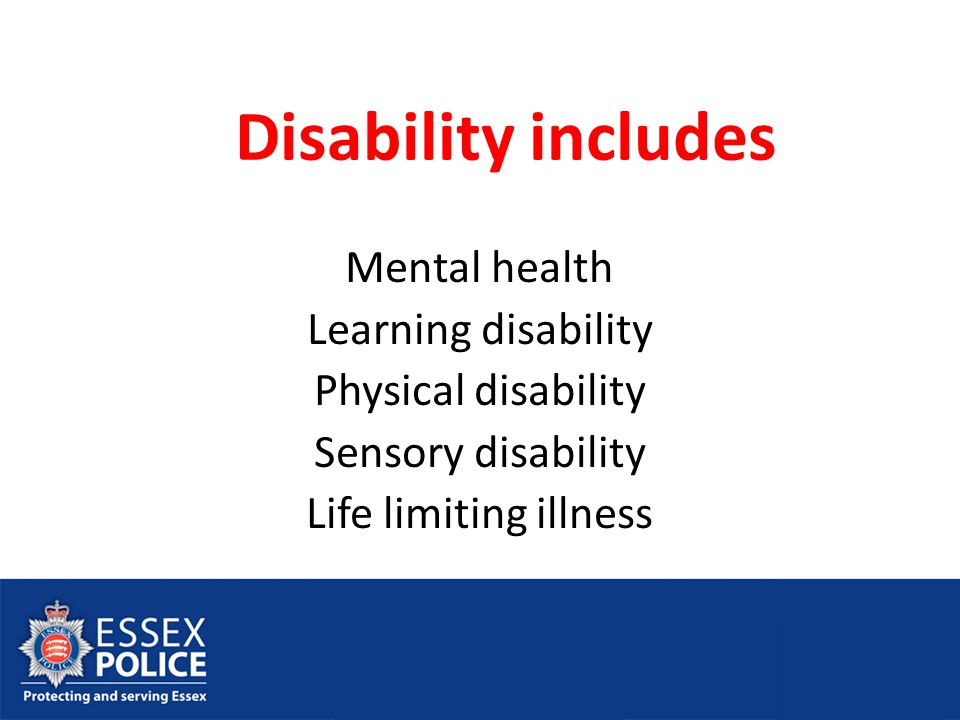 Disability includes Mental health Learning disability Physical disability Sensory disability Life limiting illness