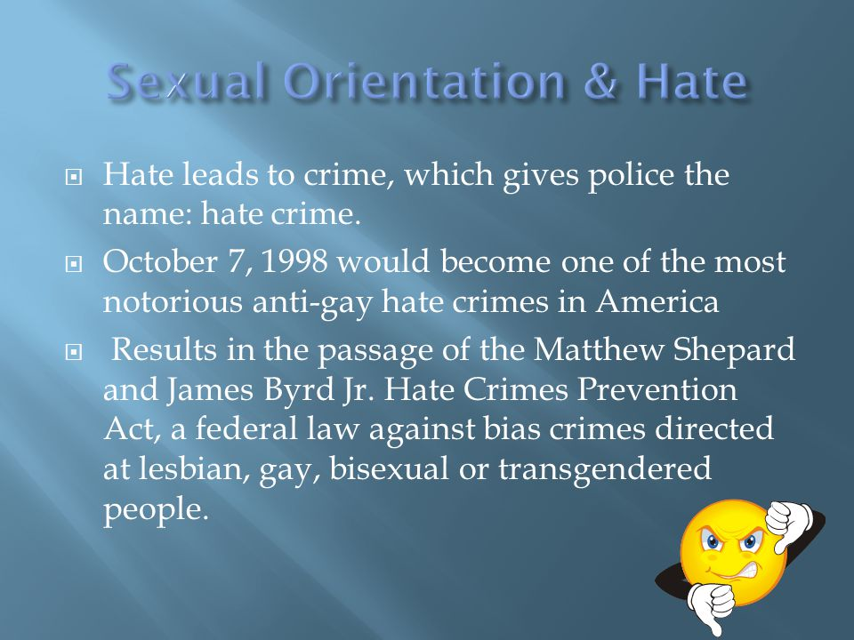  Hate leads to crime, which gives police the name: hate crime.  October 7, 1998 would become one of the most notorious anti-gay hate crimes in Ameri