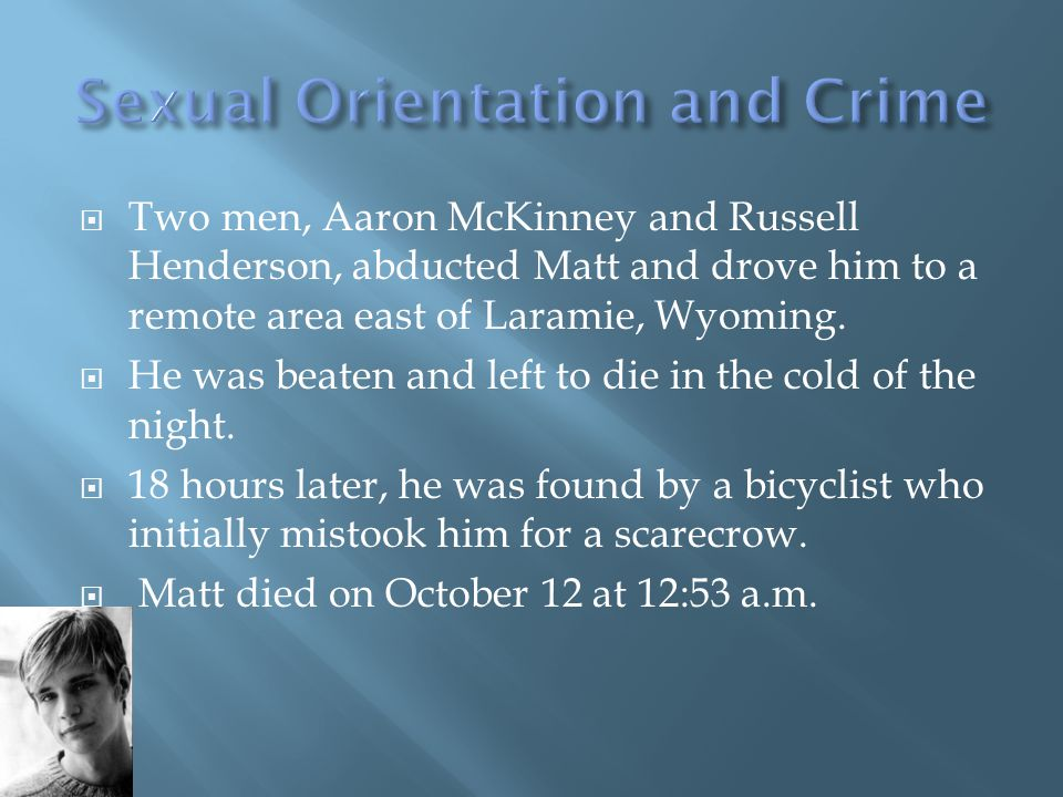  Two men, Aaron McKinney and Russell Henderson, abducted Matt and drove him to a remote area east of Laramie, Wyoming.  He was beaten and left to di