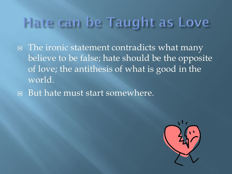  The ironic statement contradicts what many believe to be false; hate should be the opposite of love; the antithesis of what is good in the world. 