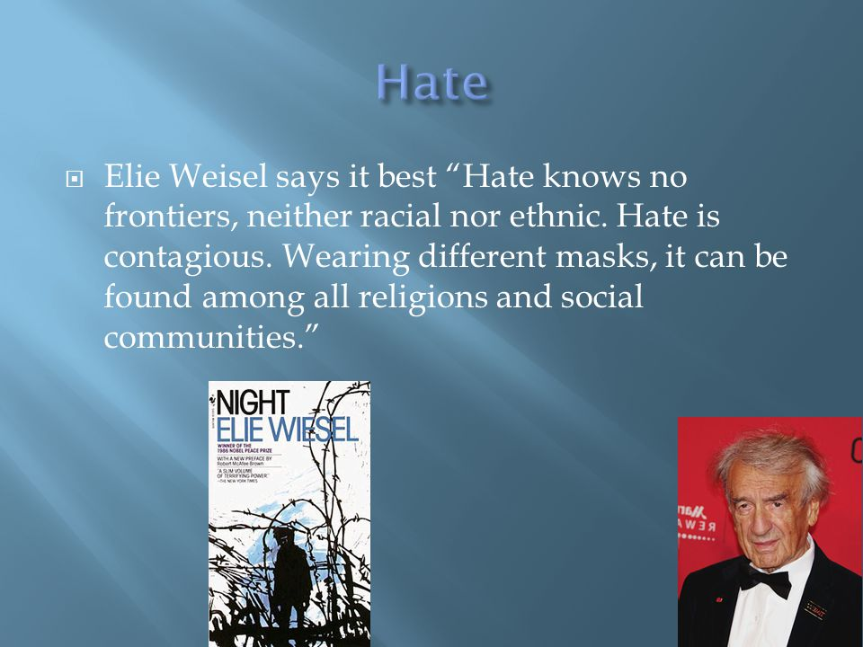 " Elie Weisel says it best ""Hate knows no frontiers, neither racial nor ethnic. Hate is contagious. Wearing different masks, it can be found among all"
