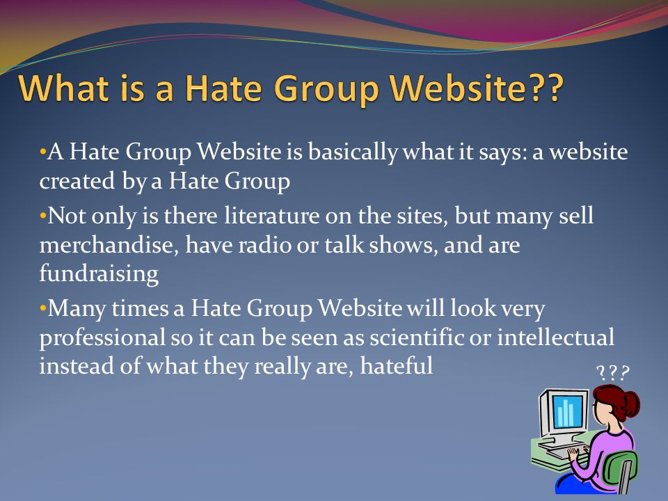 A Hate Group Website is basically what it says: a website created by a Hate Group Not only is there literature on the sites, but many sell merchandise, have radio or talk shows, and are fundraising Many times a Hate Group Website will look very professional so it can be seen as scientific or intellectual instead of what they really are, hateful .