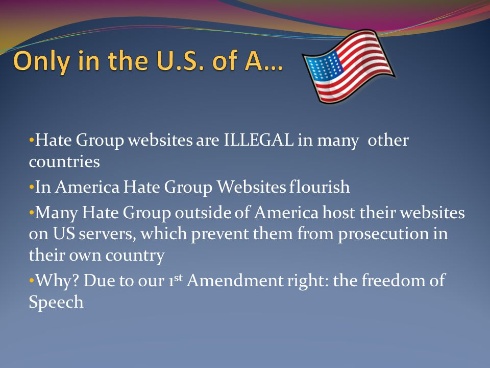 Hate Group websites are ILLEGAL in many other countries In America Hate Group Websites flourish Many Hate Group outside of America host their websites