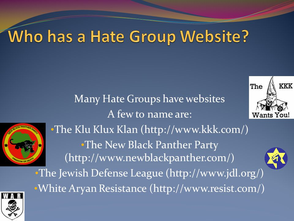 Many Hate Groups have websites A few to name are: The Klu Klux Klan (http://www.kkk.com/) The New Black Panther Party (http://www.newblackpanther.com/) The Jewish Defense League (http://www.jdl.org/) White Aryan Resistance (http://www.resist.com/)