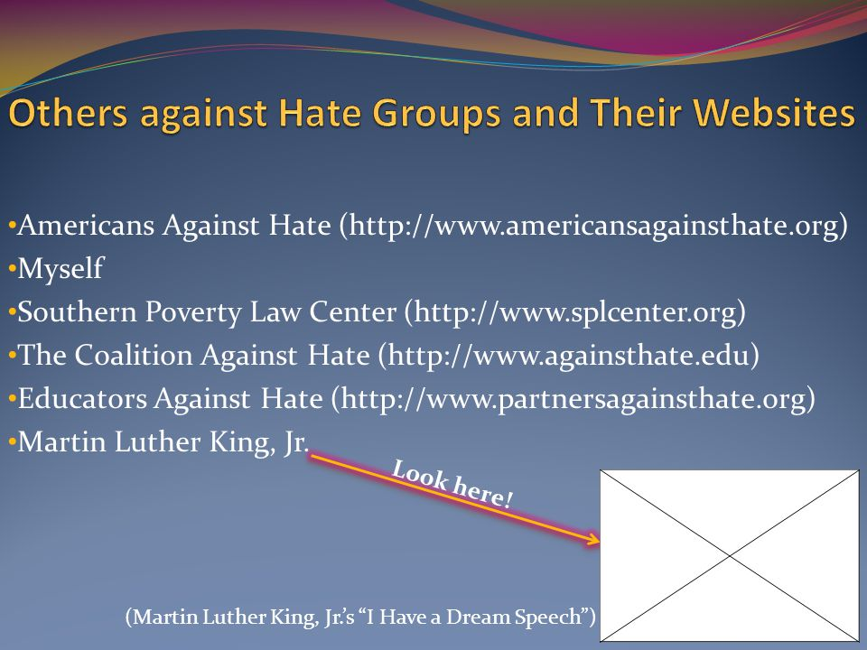 Americans Against Hate (http://www.americansagainsthate.org) Myself Southern Poverty Law Center (http://www.splcenter.org) The Coalition Against Hate