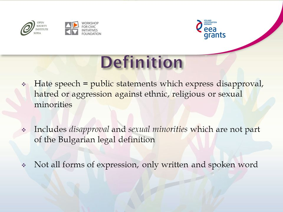  Hate speech = public statements which express disapproval, hatred or aggression against ethnic, religious or sexual minorities  Includes disapproval and sexual minorities which are not part of the Bulgarian legal definition  Not all forms of expression, only written and spoken word