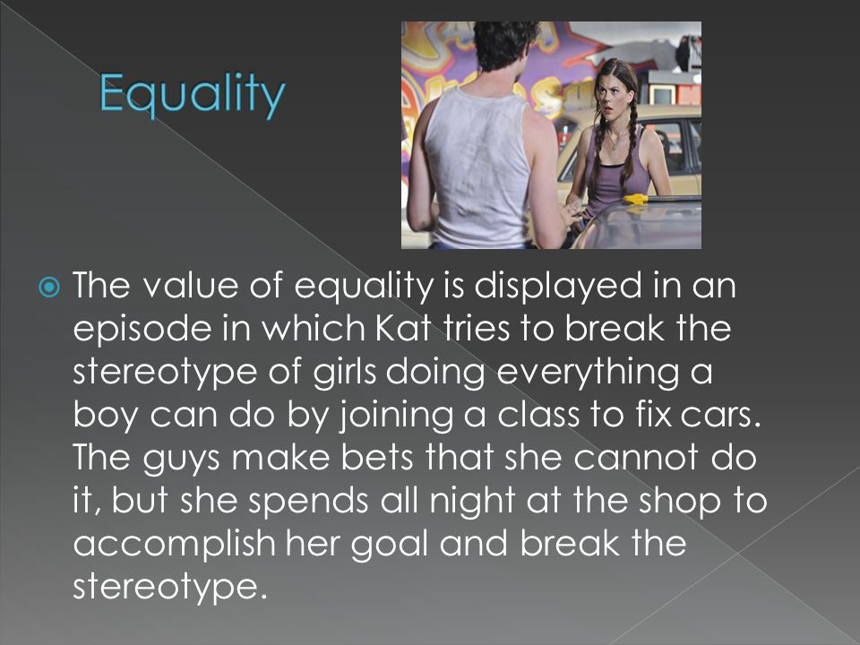  The value of equality is displayed in an episode in which Kat tries to break the stereotype of girls doing everything a boy can do by joining a class to fix cars.
