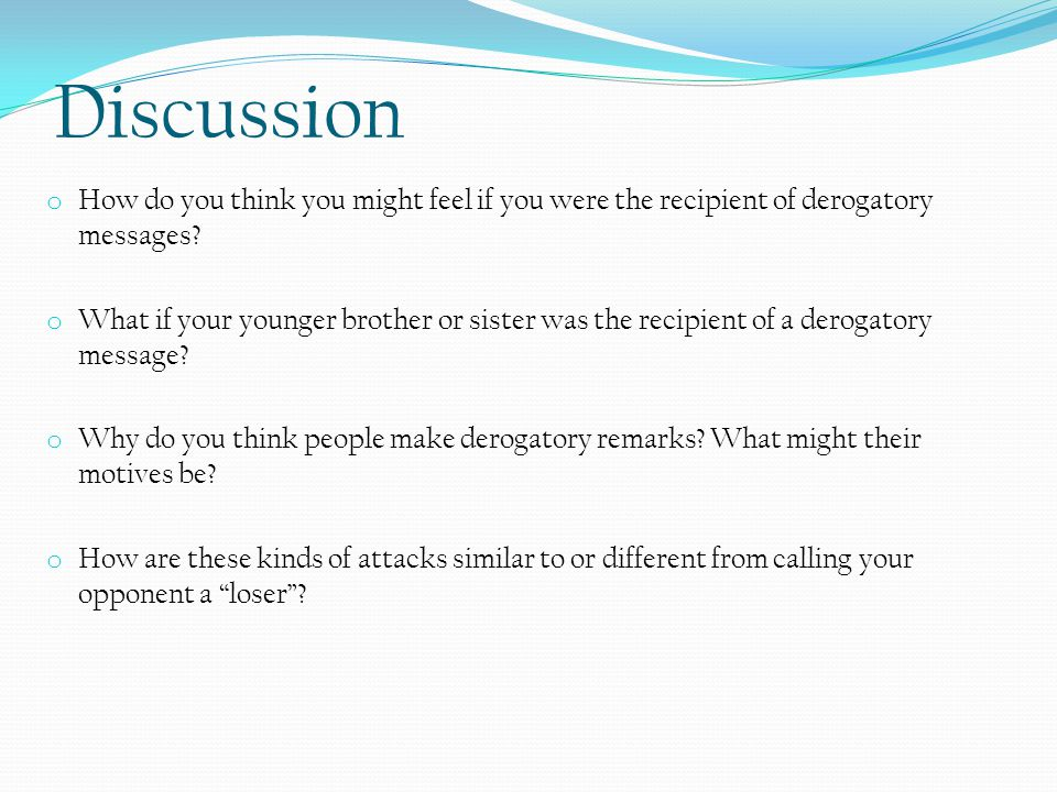 Discussion o How do you think you might feel if you were the recipient of derogatory messages.