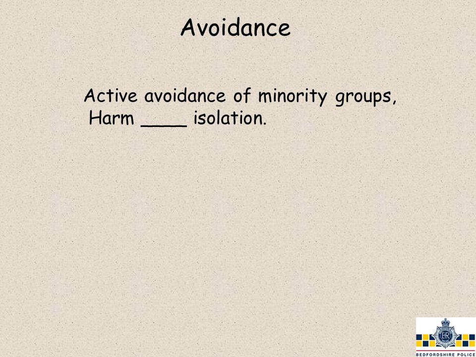 Active avoidance of minority groups, Harm ____ isolation.