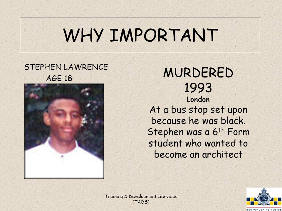 WHY IMPORTANT Training & Development Services (TADS) STEPHEN LAWRENCE AGE 18 MURDERED 1993 London At a bus stop set upon because he was black.