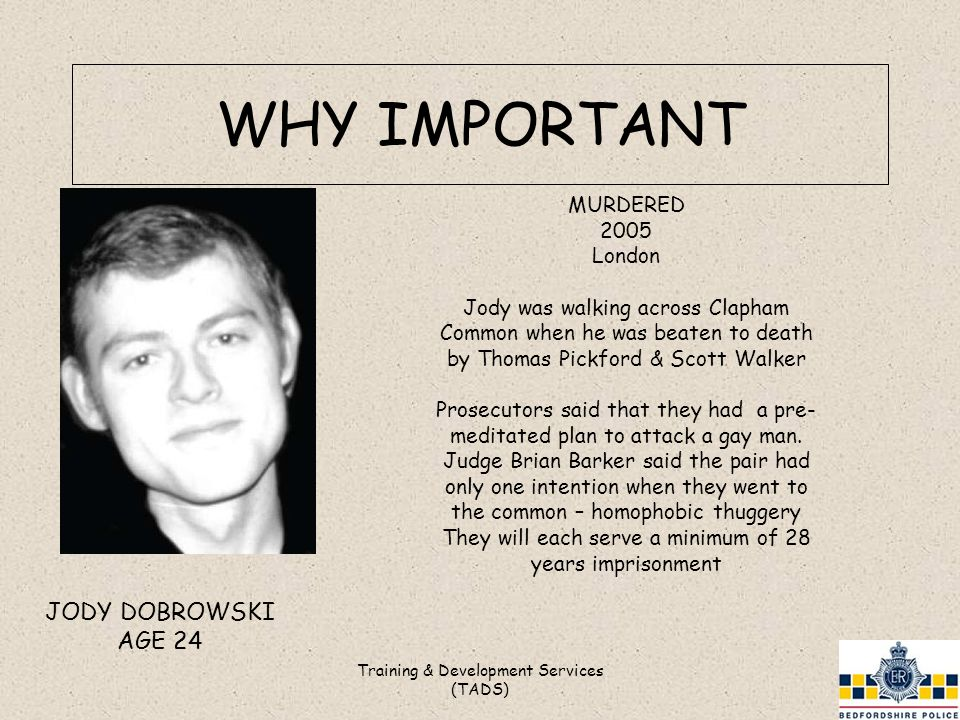 WHY IMPORTANT Training & Development Services (TADS) JODY DOBROWSKI AGE 24 MURDERED 2005 London Jody was walking across Clapham Common when he was beaten to death by Thomas Pickford & Scott Walker Prosecutors said that they had a pre- meditated plan to attack a gay man.