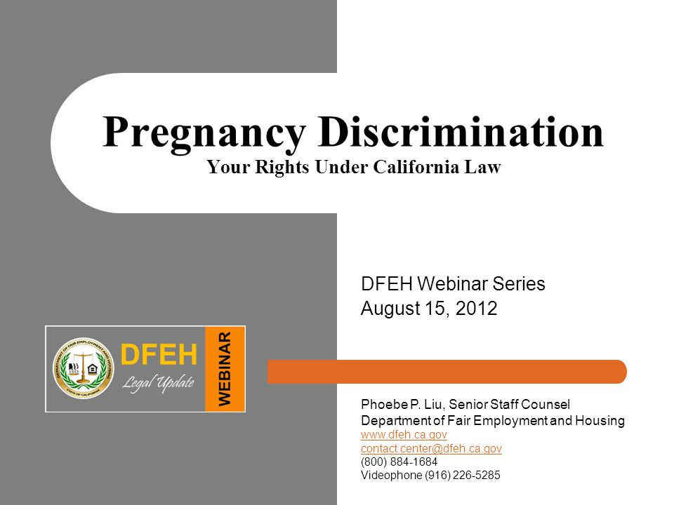 Pregnancy Discrimination Your Rights Under California Law DFEH Webinar Series August 15, 2012 Phoebe P.