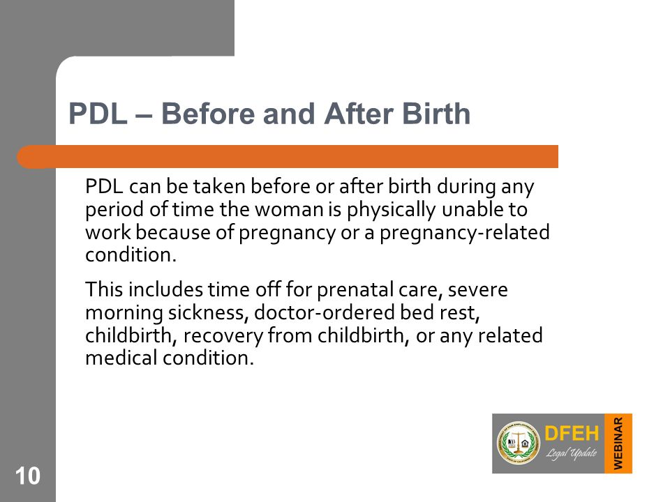 PDL – Before and After Birth PDL can be taken before or after birth during any period of time the woman is physically unable to work because of pregna