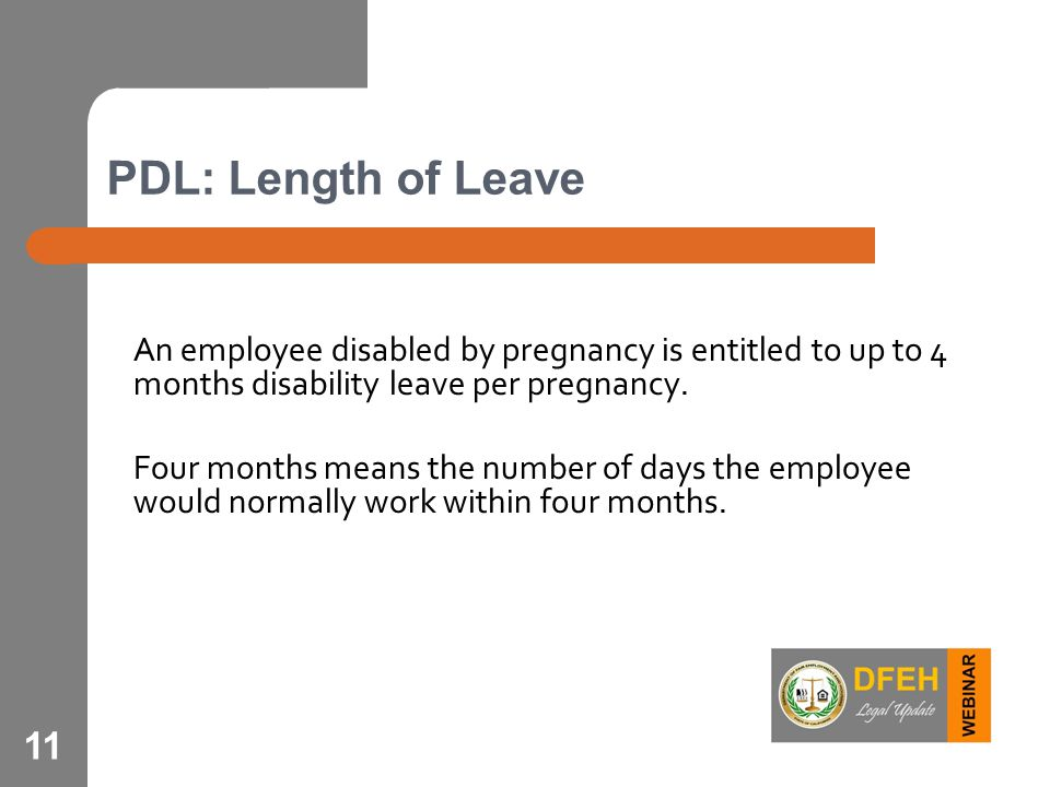 11 PDL: Length of Leave An employee disabled by pregnancy is entitled to up to 4 months disability leave per pregnancy. Four months means the number o