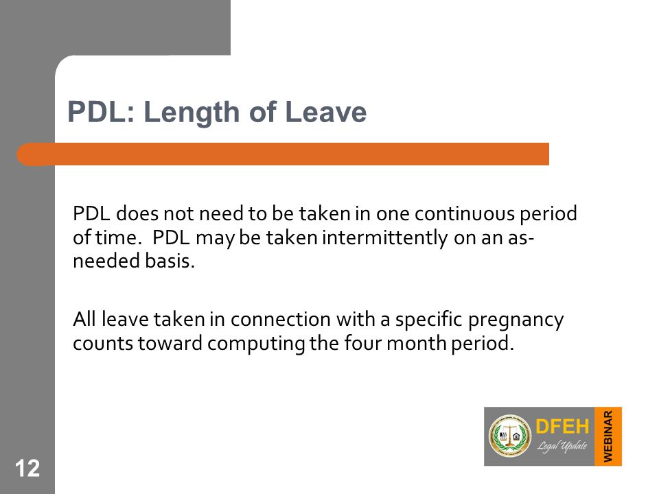 12 PDL: Length of Leave PDL does not need to be taken in one continuous period of time. PDL may be taken intermittently on an as- needed basis. All le