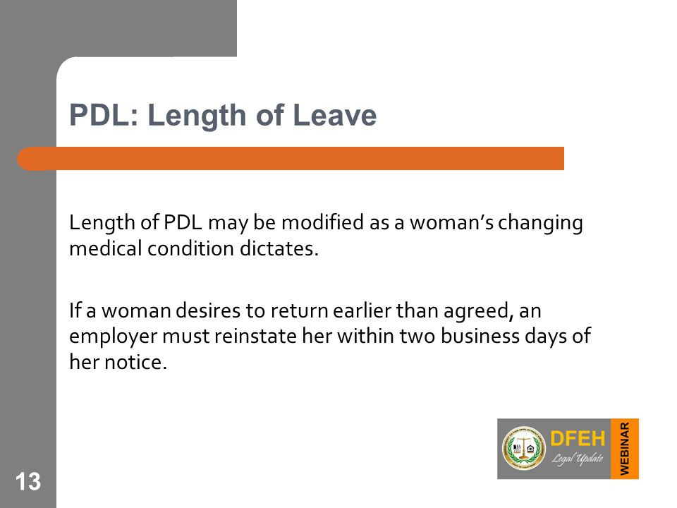 13 PDL: Length of Leave Length of PDL may be modified as a woman's changing medical condition dictates. If a woman desires to return earlier than agre
