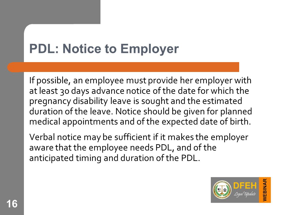 16 PDL: Notice to Employer If possible, an employee must provide her employer with at least 30 days advance notice of the date for which the pregnancy disability leave is sought and the estimated duration of the leave.