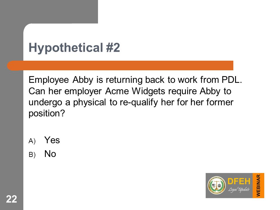 Hypothetical #2 Employee Abby is returning back to work from PDL. Can her employer Acme Widgets require Abby to undergo a physical to re-qualify her f