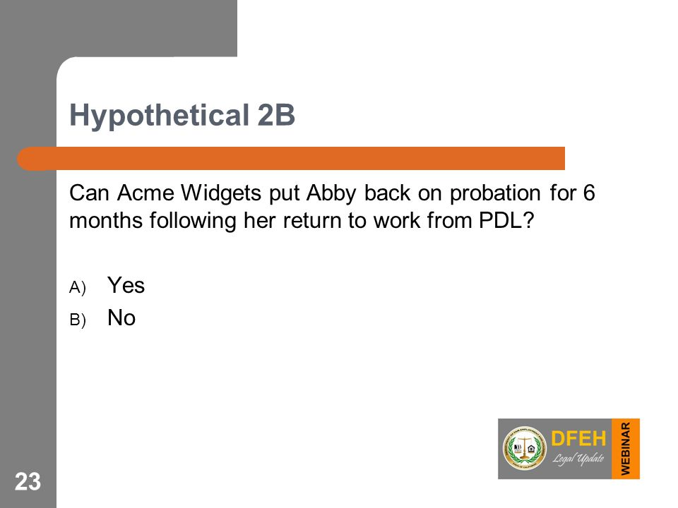 Hypothetical 2B Can Acme Widgets put Abby back on probation for 6 months following her return to work from PDL? A) Yes B) No 23