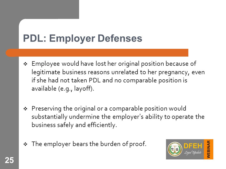 25 PDL: Employer Defenses  Employee would have lost her original position because of legitimate business reasons unrelated to her pregnancy, even if she had not taken PDL and no comparable position is available (e.g., layoff).