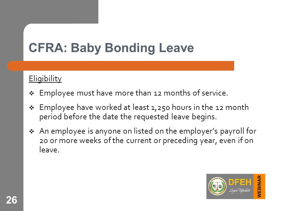 26 CFRA: Baby Bonding Leave Eligibility  Employee must have more than 12 months of service.  Employee have worked at least 1,250 hours in the 12 mon