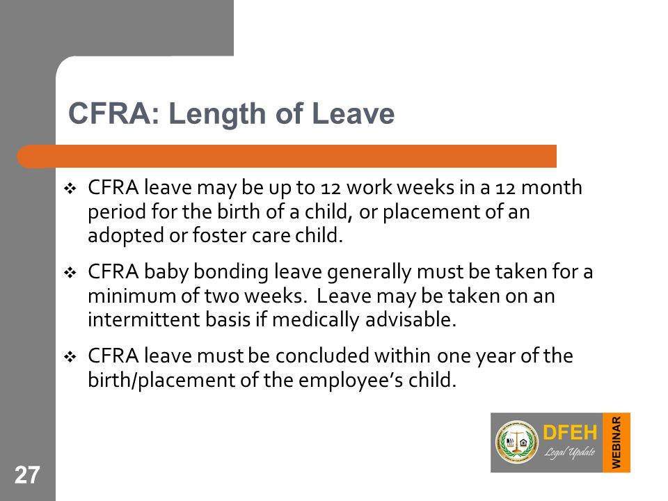 27 CFRA: Length of Leave  CFRA leave may be up to 12 work weeks in a 12 month period for the birth of a child, or placement of an adopted or foster care child.