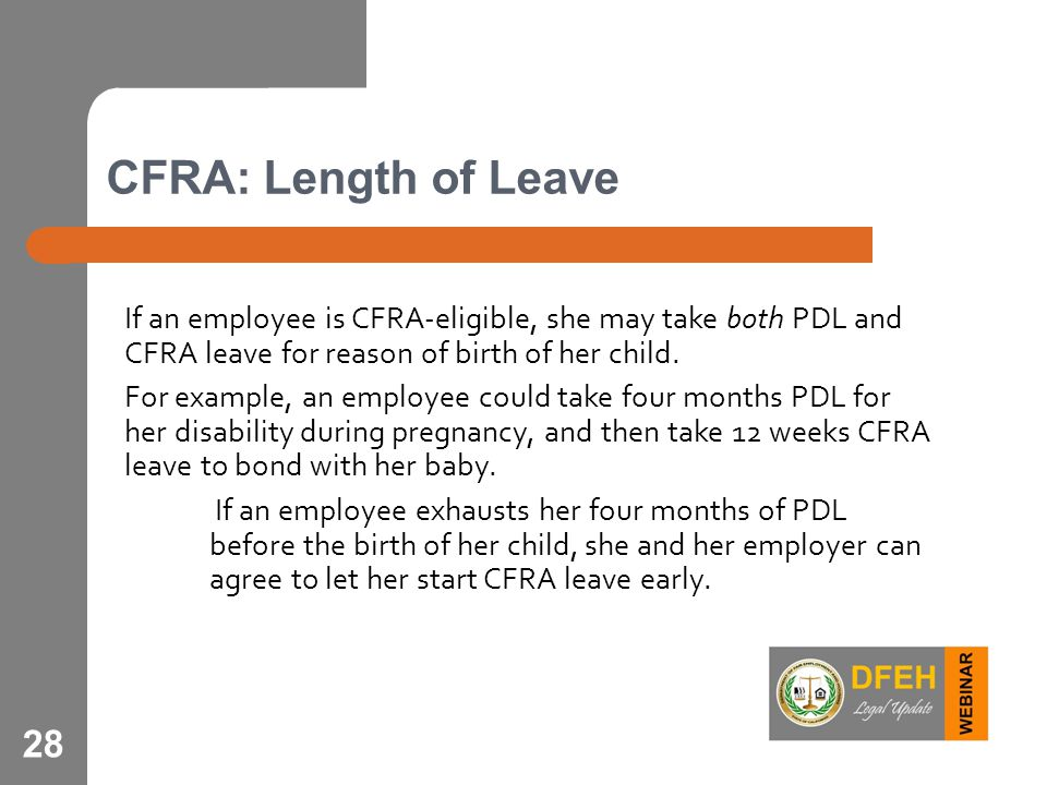 28 CFRA: Length of Leave If an employee is CFRA-eligible, she may take both PDL and CFRA leave for reason of birth of her child. For example, an emplo