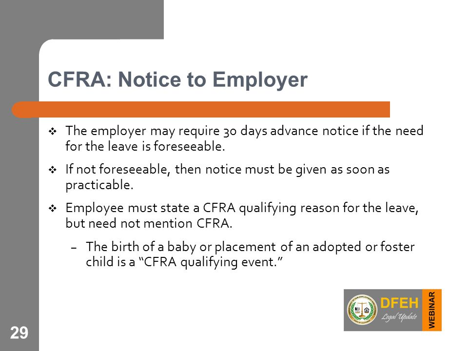 29 CFRA: Notice to Employer  The employer may require 30 days advance notice if the need for the leave is foreseeable.  If not foreseeable, then not