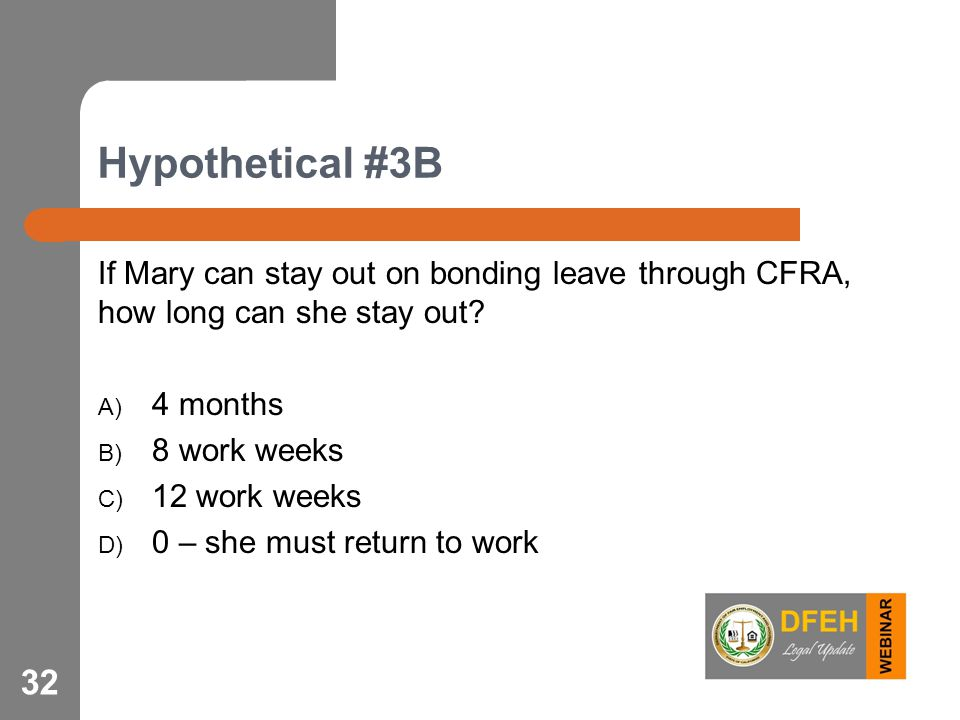 Hypothetical #3B If Mary can stay out on bonding leave through CFRA, how long can she stay out? A) 4 months B) 8 work weeks C) 12 work weeks D) 0 – sh
