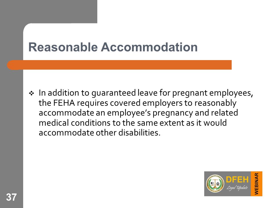 Reasonable Accommodation  In addition to guaranteed leave for pregnant employees, the FEHA requires covered employers to reasonably accommodate an employee's pregnancy and related medical conditions to the same extent as it would accommodate other disabilities.
