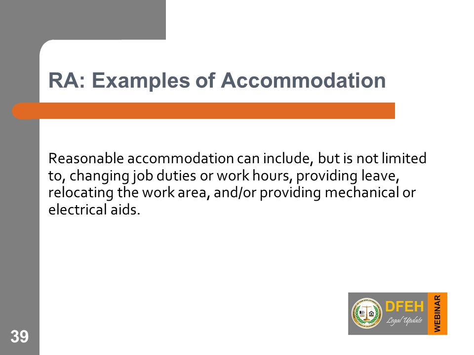 RA: Examples of Accommodation Reasonable accommodation can include, but is not limited to, changing job duties or work hours, providing leave, relocat