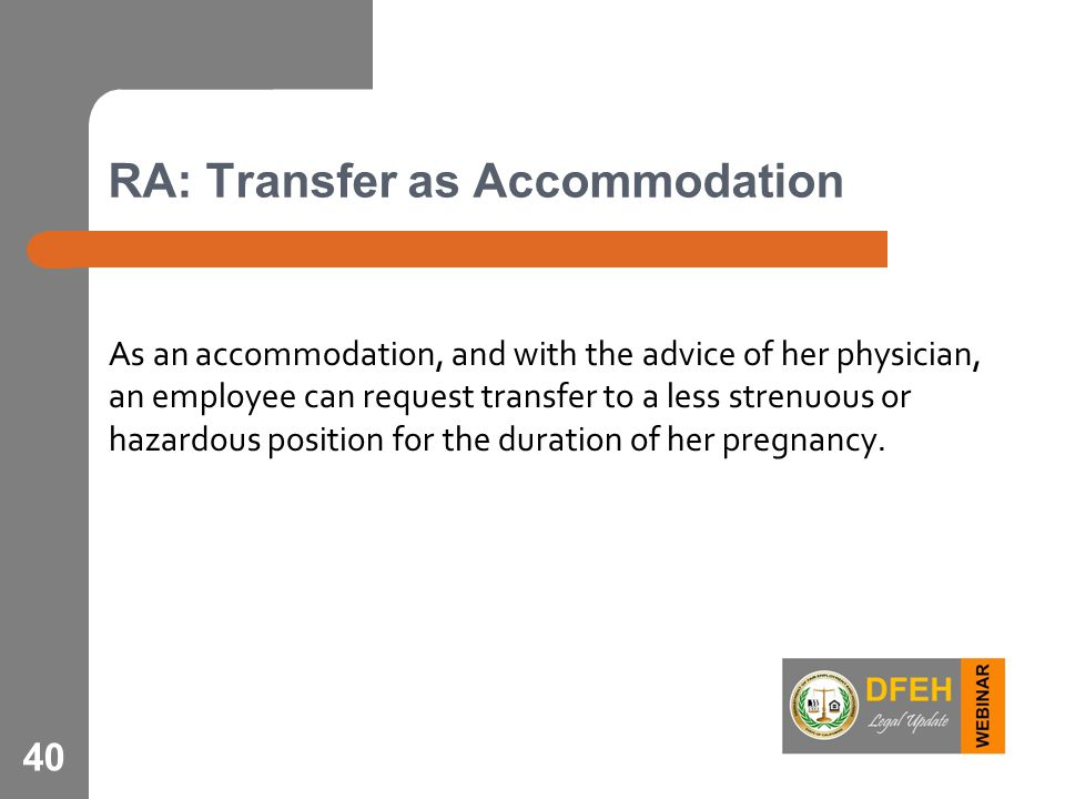 RA: Transfer as Accommodation As an accommodation, and with the advice of her physician, an employee can request transfer to a less strenuous or hazardous position for the duration of her pregnancy.