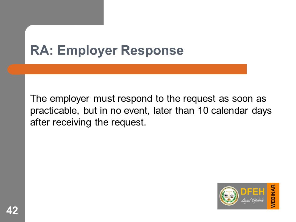 RA: Employer Response The employer must respond to the request as soon as practicable, but in no event, later than 10 calendar days after receiving the request.