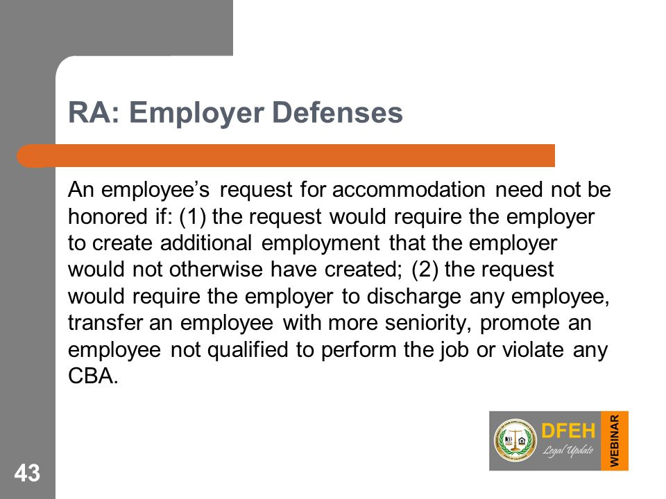 RA: Employer Defenses An employee's request for accommodation need not be honored if: (1) the request would require the employer to create additional employment that the employer would not otherwise have created; (2) the request would require the employer to discharge any employee, transfer an employee with more seniority, promote an employee not qualified to perform the job or violate any CBA.
