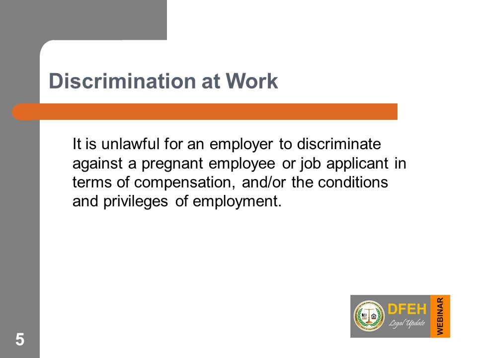 5 Discrimination at Work It is unlawful for an employer to discriminate against a pregnant employee or job applicant in terms of compensation, and/or