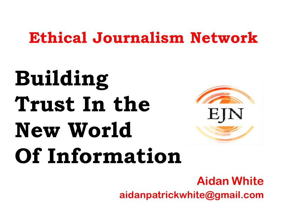 Ethical Journalism Network Building Trust In the New World Of Information Aidan White aidanpatrickwhite@gmail.com