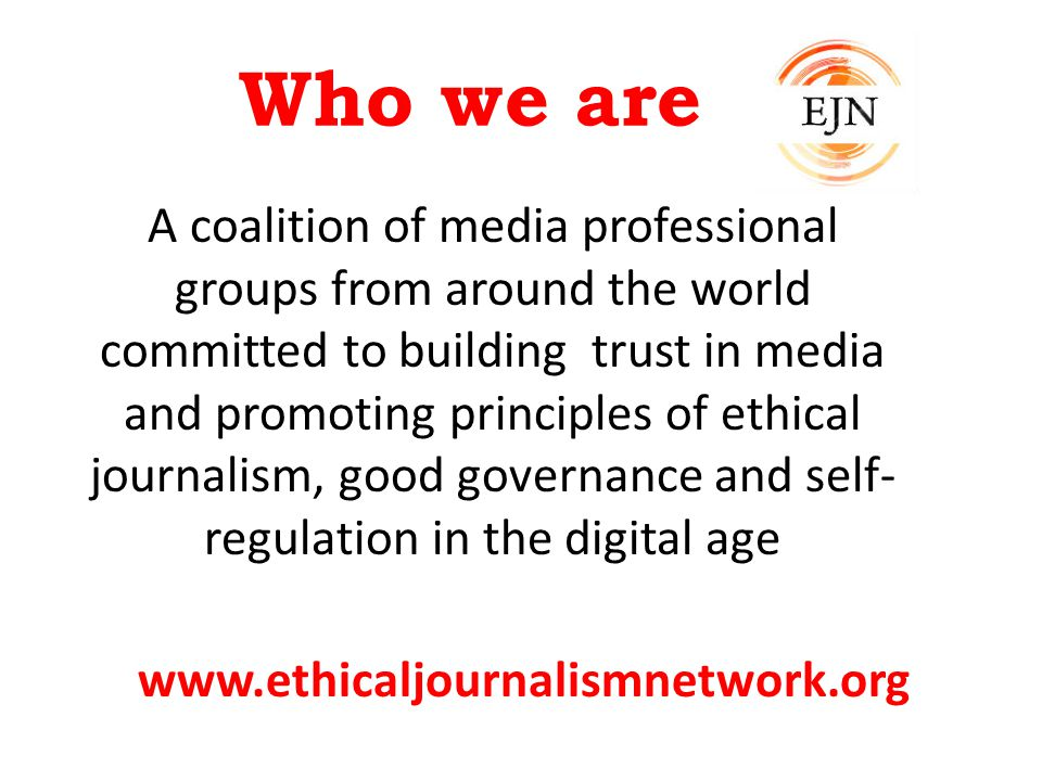 Who we are A coalition of media professional groups from around the world committed to building trust in media and promoting principles of ethical journalism, good governance and self- regulation in the digital age www.ethicaljournalismnetwork.org